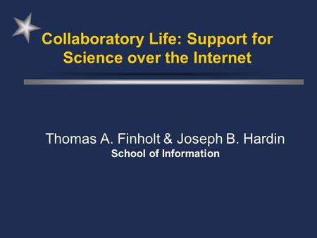 Collaboratory Life: Support for Science over the Internet Thomas A. Finholt & Joseph B. Hardin School of Information.