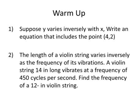 Warm Up 1)Suppose y varies inversely with x, Write an equation that includes the point (4,2) 2)The length of a violin string varies inversely as the frequency.