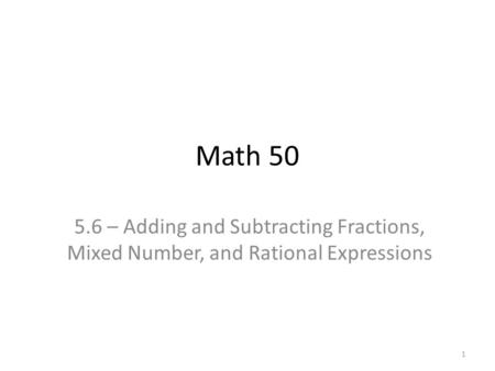 Math 50 5.6 – Adding and Subtracting Fractions, Mixed Number, and Rational Expressions 1.