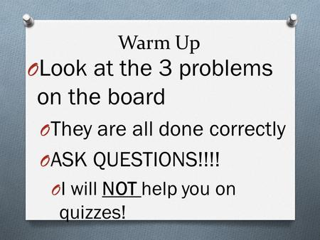 Warm Up O Look at the 3 problems on the board O They are all done correctly O ASK QUESTIONS!!!! O I will NOT help you on quizzes!