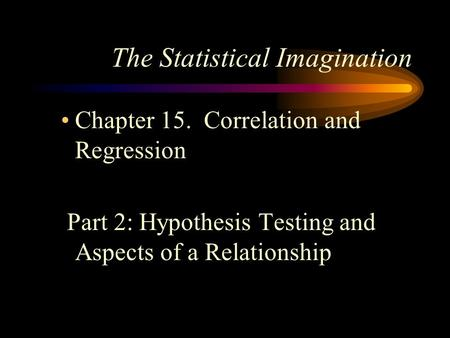 The Statistical Imagination Chapter 15. Correlation and Regression Part 2: Hypothesis Testing and Aspects of a Relationship.