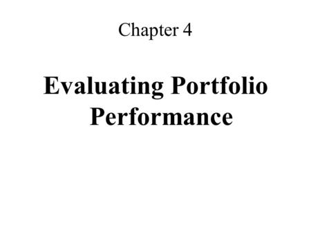 Chapter 4 Evaluating Portfolio Performance. Why Evaluating Portfolio Performance Is Not Simple Cash inflows and outflows mean that different, legitimate.