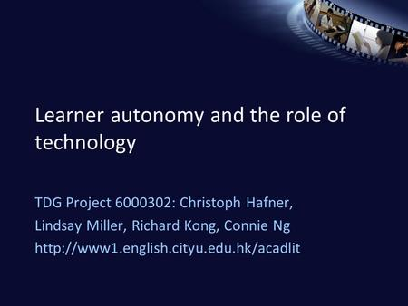Learner autonomy and the role of technology TDG Project 6000302: Christoph Hafner, Lindsay Miller, Richard Kong, Connie Ng