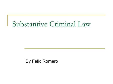 "Substantive Criminal Law By Felix Romero. Review- Substantive Law ""Laws that define which behaviors will be subject to punishment by government…"" (Smith."