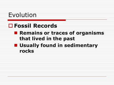 Evolution  Fossil Records Remains or traces of organisms that lived in the past Usually found in sedimentary rocks.