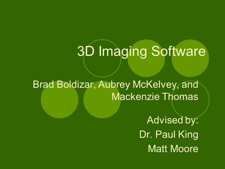 3D Imaging Software Brad Boldizar, Aubrey McKelvey, and Mackenzie Thomas Advised by: Dr. Paul King Matt Moore.