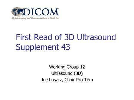 First Read of 3D Ultrasound Supplement 43 Working Group 12 Ultrasound (3D) Joe Luszcz, Chair Pro Tem.