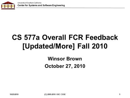 University of Southern California Center for Systems and Software Engineering 10/25/2010(C) 2009-2010 USC CSSE1 CS 577a Overall FCR Feedback [Updated/More]