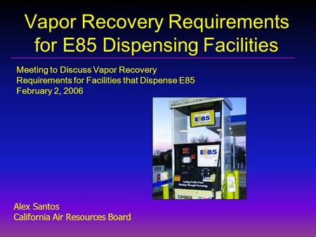 Vapor Recovery Requirements for E85 Dispensing Facilities Meeting to Discuss Vapor Recovery Requirements for Facilities that Dispense E85 February 2, 2006.