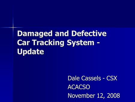 Damaged and Defective Car Tracking System - Update Dale Cassels - CSX ACACSO November 12, 2008.
