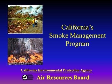 Air Resources Board California Environmental Protection Agency California's Smoke Management Program.
