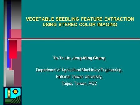 VEGETABLE SEEDLING FEATURE EXTRACTION USING STEREO COLOR IMAGING Ta-Te Lin, Jeng-Ming Chang Department of Agricultural Machinery Engineering, National.