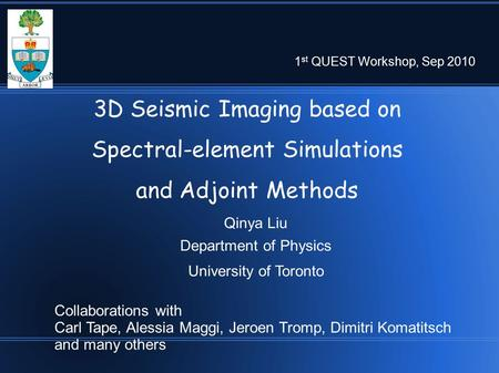 3D Seismic Imaging based on Spectral-element Simulations and Adjoint Methods Qinya Liu Department of Physics University of Toronto 1 st QUEST Workshop,
