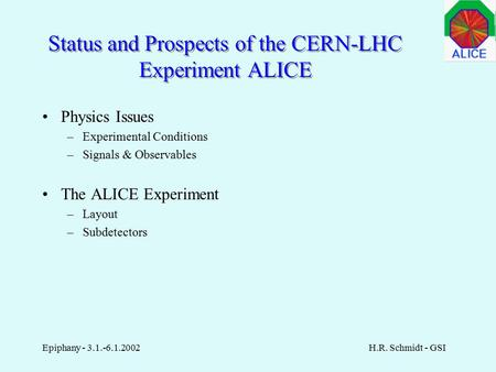 Epiphany - 3.1.-6.1.2002H.R. Schmidt - GSI Status and Prospects of the CERN-LHC Experiment ALICE Physics Issues –Experimental Conditions –Signals & Observables.