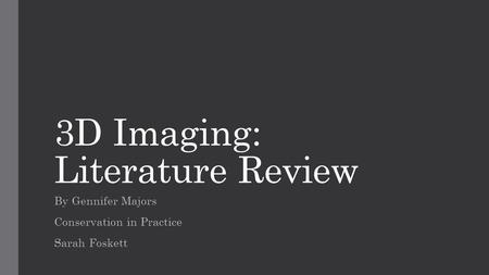 3D Imaging: Literature Review By Gennifer Majors Conservation in Practice Sarah Foskett.
