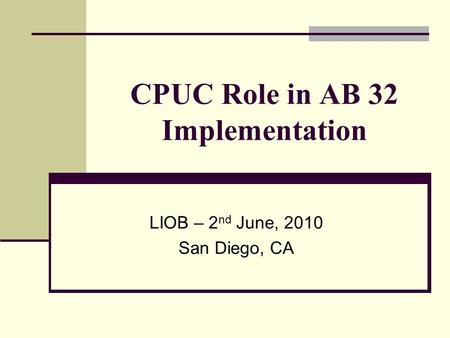 CPUC Role in AB 32 Implementation LIOB – 2 nd June, 2010 San Diego, CA.