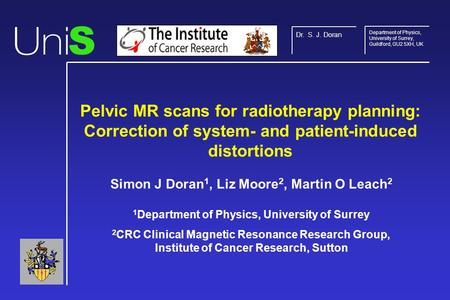 Pelvic MR scans for radiotherapy planning: Correction of system- and patient-induced distortions Simon J Doran 1, Liz Moore 2, Martin O Leach 2 1 Department.