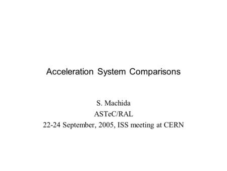 Acceleration System Comparisons S. Machida ASTeC/RAL 22-24 September, 2005, ISS meeting at CERN.