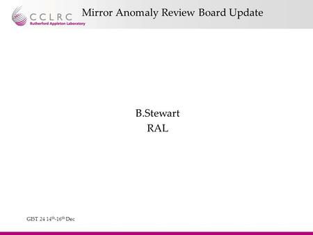 GIST 24 14 th -16 th Dec B.Stewart RAL Mirror Anomaly Review Board Update.