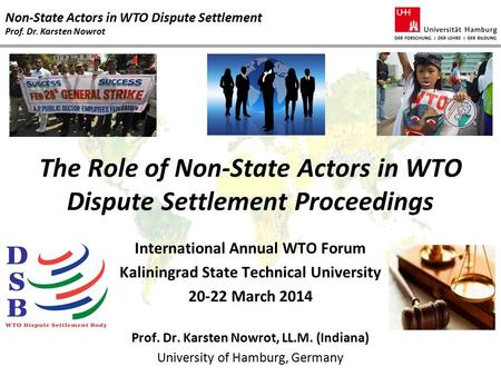 Non-State Actors in WTO Dispute Settlement Prof. Dr. Karsten Nowrot The Role of Non-State Actors in WTO Dispute Settlement Proceedings International Annual.