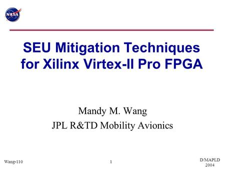 Wang-110 D/MAPLD 2004 1 SEU Mitigation Techniques for Xilinx Virtex-II Pro FPGA Mandy M. Wang JPL R&TD Mobility Avionics.