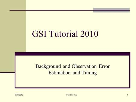 6/29/2010 Wan-Shu Wu1 GSI Tutorial 2010 Background and Observation Error Estimation and Tuning.
