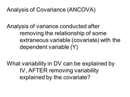 Analysis of Covariance (ANCOVA) Analysis of variance conducted after removing the relationship of some extraneous variable (covariate) with the dependent.