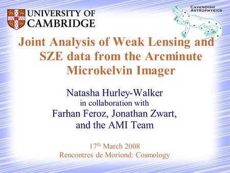 Joint Analysis of Weak Lensing and SZE data from the Arcminute Microkelvin Imager Natasha Hurley-Walker in collaboration with Farhan Feroz, Jonathan Zwart,