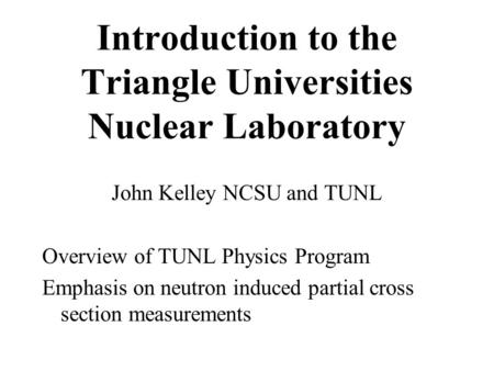 Introduction to the Triangle Universities Nuclear Laboratory John Kelley NCSU and TUNL Overview of TUNL Physics Program Emphasis on neutron induced partial.