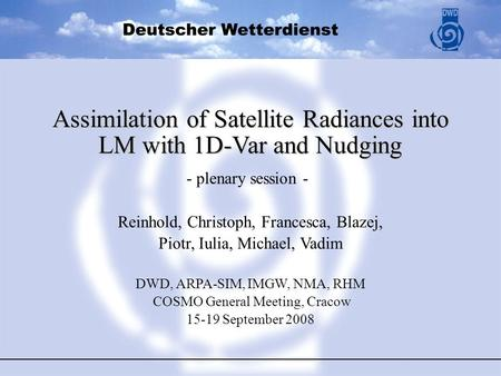 Assimilation of Satellite Radiances into LM with 1D-Var and Nudging Reinhold, Christoph, Francesca, Blazej, Piotr, Iulia, Michael, Vadim DWD, ARPA-SIM,