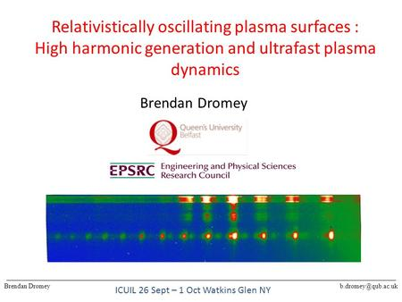 Relativistically oscillating plasma surfaces : High harmonic generation and ultrafast plasma dynamics Brendan Dromey ICUIL 26 Sept – 1 Oct Watkins Glen.