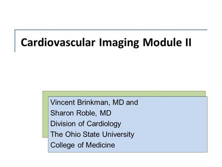 Cardiovascular Imaging Module II Vincent Brinkman, MD and Sharon Roble, MD Division of Cardiology The Ohio State University College of Medicine.