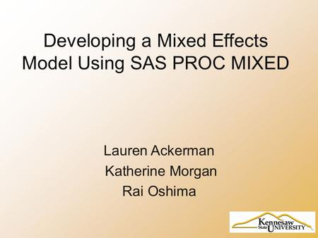 Developing a Mixed Effects Model Using SAS PROC MIXED Lauren Ackerman Katherine Morgan Rai Oshima.