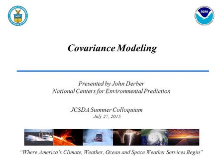 "Covariance Modeling ""Where America's Climate, Weather, Ocean and Space Weather Services Begin"" JCSDA Summer Colloquium July 27, 2015 Presented by John."