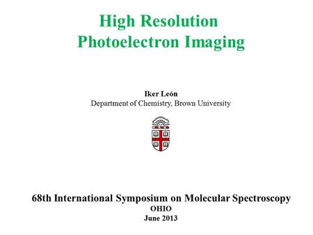 High Resolution Photoelectron Imaging Iker León Department of Chemistry, Brown University 68th International Symposium on Molecular Spectroscopy OHIO June.