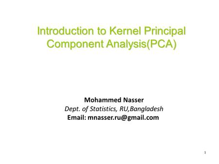 1 Introduction to Kernel Principal Component Analysis(PCA) Mohammed Nasser Dept. of Statistics, RU,Bangladesh