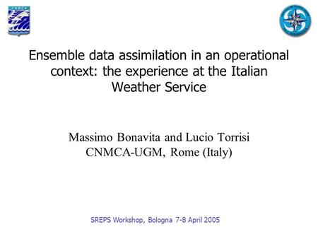 Ensemble data assimilation in an operational context: the experience at the Italian Weather Service Massimo Bonavita and Lucio Torrisi CNMCA-UGM, Rome.