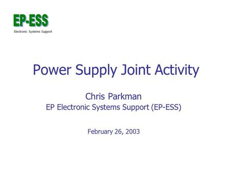 Electronic Systems Support Power Supply Joint Activity Chris Parkman EP Electronic Systems Support (EP-ESS) February 26, 2003.