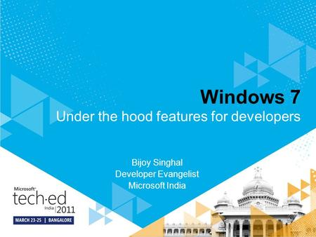 Windows 7 Bijoy Singhal Developer Evangelist Microsoft India Under the hood features for developers.