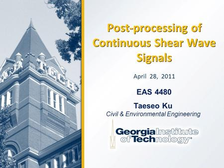 Post-processing of Continuous Shear Wave Signals April 28, 2011 Taeseo Ku Civil & Environmental Engineering EAS 4480.