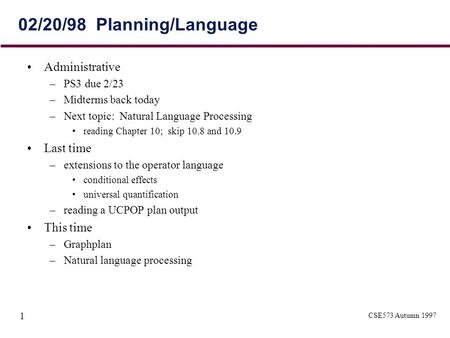 CSE573 Autumn 1997 1 02/20/98 Planning/Language Administrative –PS3 due 2/23 –Midterms back today –Next topic: Natural Language Processing reading Chapter.