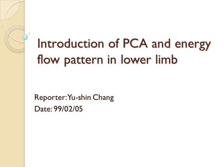 Introduction of PCA and energy flow pattern in lower limb Reporter: Yu-shin Chang Date: 99/02/05.