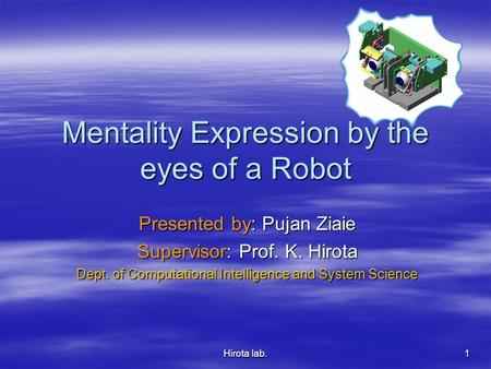 Hirota lab. 1 Mentality Expression by the eyes of a Robot Presented by: Pujan Ziaie Supervisor: Prof. K. Hirota Dept. of Computational Intelligence and.