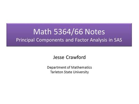 Math 5364/66 Notes Principal Components and Factor Analysis in SAS Jesse Crawford Department of Mathematics Tarleton State University.