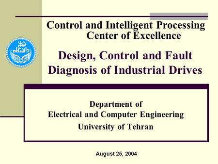 Design, Control and Fault Diagnosis of Industrial Drives Department of Electrical and Computer Engineering University of Tehran August 25, 2004 Control.