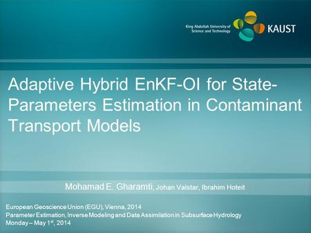 Adaptive Hybrid EnKF-OI for State- Parameters Estimation in Contaminant Transport Models Mohamad E. Gharamti, Johan Valstar, Ibrahim Hoteit European Geoscience.