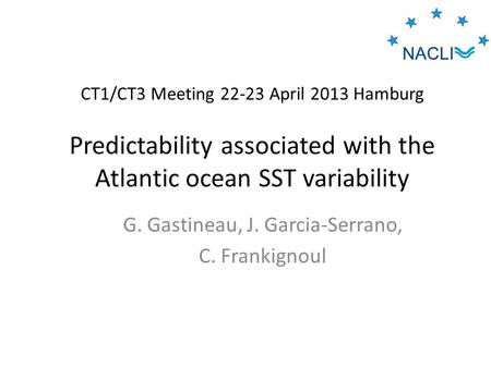 CT1/CT3 Meeting 22-23 April 2013 Hamburg Predictability associated with the Atlantic ocean SST variability G. Gastineau, J. Garcia-Serrano, C. Frankignoul.