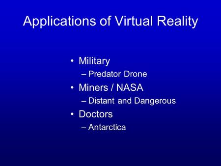 Applications of Virtual Reality Military –Predator Drone Miners / NASA –Distant and Dangerous Doctors –Antarctica.