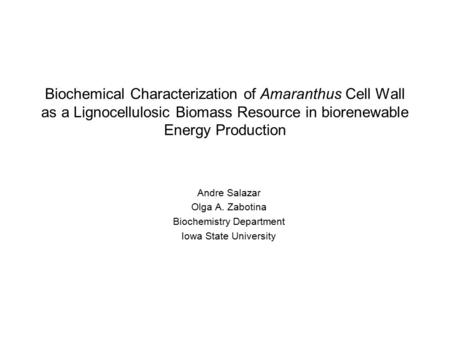 Biochemical Characterization of Amaranthus Cell Wall as a Lignocellulosic Biomass Resource in biorenewable Energy Production Andre Salazar Olga A. Zabotina.