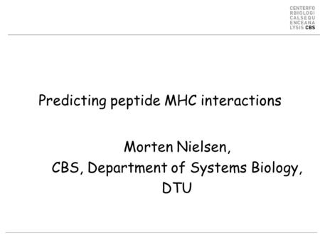 Predicting peptide MHC interactions Morten Nielsen, CBS, Department of Systems Biology, DTU.